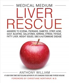 Medical medium : liver rescue-- answers to eczema, psoriasis, diabetes, strep, acne, gout, bloating, gallstones, adrenal stress, fatigue, fatty liver, weight issues, SIBO & autoimmune disease / Anthony William ; [foreword by Christiane Northrup].