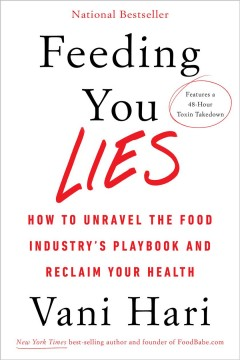 Feeding you lies : how to unravel the food industry's playbook and reclaim your health / Vani Hari.