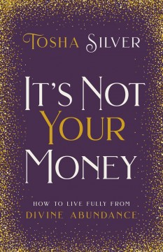 It's Not Your Money : How to Live Fully from Divine Abundance