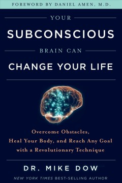 Your subconscious brain can change your life : overcome obstacles, heal your body, and reach any goal with a revolutionary technique / Dr. Mike Dow.