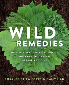 Wild remedies: how to forage healing foods and craft your own herbal medicine  / Rosalee de la Forêt and Emily Han.
