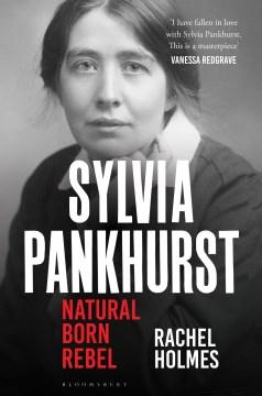 Sylvia Pankhurst : natural born rebel / Rachel Holmes.
