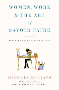 Women, work, & the art of savoir faire : business sense & sensibility / Mireille Guiliano.