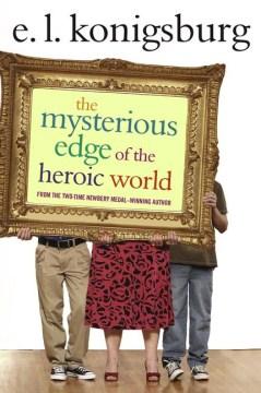 The mysterious edge of the heroic world / E.L. Konigsburg.