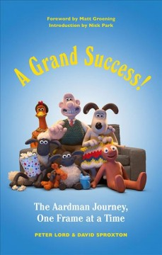 A grand success! : the Aardman journey, one frame at a time / Peter Lord & David Sproxton ; foreword by Matt Groening ; introduction by Nick Park.