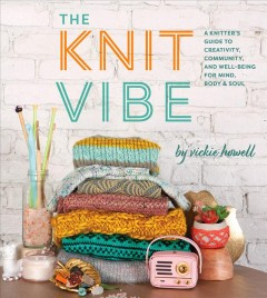 The Knit Vibe : A Knitterѫs Guide to Creativity, Community, and Well-being for Mind, Body & Soul