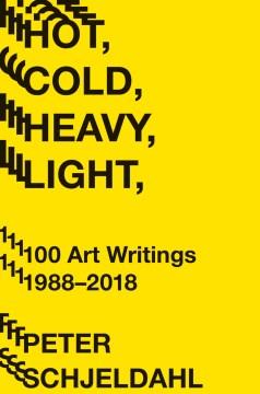 Hot, Cold, Heavy, Light : 100 Art Writings, 1988-2018