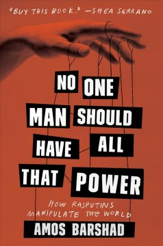 No One Man Should Have All That Power : How Rasputins Manipulate the World
