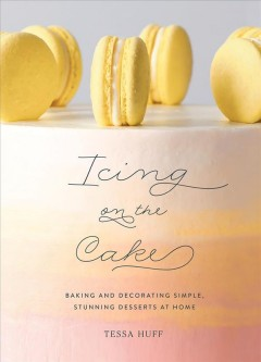 Icing on the Cake : Baking and Decorating Simple, Stunning Desserts at Home