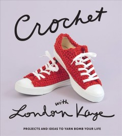 Crochet With London Kaye : Projects and Ideas to Yarn Bomb Your Life