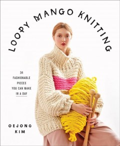 Loopy Mango Knitting : 34 Fashionable Pieces You Can Make in a Day