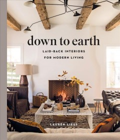 Down to earth : laid-back interiors for modern living / Lauren Liess ; Photography by Helen Norman.