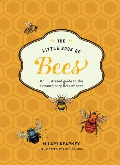 The little book of bees : an illustrated guide to the extraordinary lives of bees / Hilary Kearney ; illustrated by Amy Holliday.