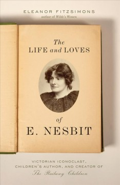 The Life and Loves of E. Nesbit : Victorian Iconoclast, Childrenѫs Author, and Creator of the Railway Children