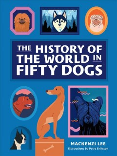 The history of the world in fifty dogs / Mackenzi Lee ; illustrations by Petra Eriksson.