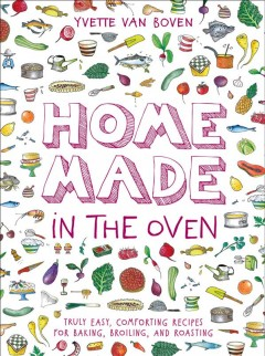 Home Made in the Oven : Truly Easy, Comforting Recipes for Baking, Broiling, and Roasting