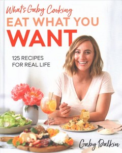 What's Gaby cooking -- eat what you want : 125 recipes for real life / Gaby Dalkin ; photography by Matt Armendariz.