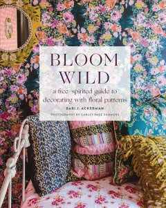 Bloom Wild : A Free-spirited Guide to Decorating With Floral Patterns