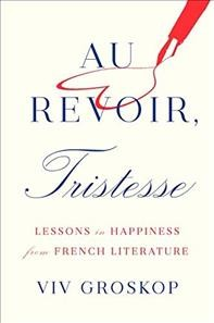 Au Revoir, Tristesse : Lessons in Happiness from French Literature