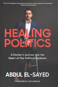 Healing politics : a doctor's journey into the heart of our political epidemic / Abdul El-sayed ; foreword by Ady Barkan.