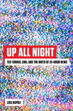 Up All Night : Ted Turner, Cnn, and the Birth of 24-hour News