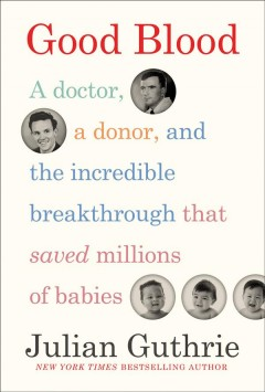 Good blood : a doctor, a donor, and the incredible breakthrough that saved millions of babies / Julian Guthrie.