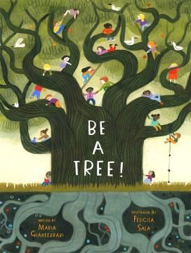 Be a tree! / written by Maria Gianferrari ; illustrated by Felicita Sala.