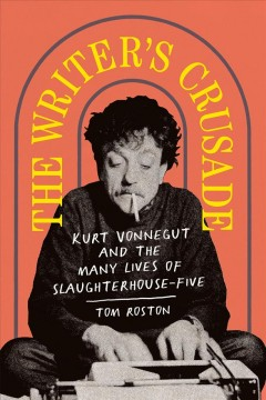 The Writer's Crusade : Kurt Vonnegut and the Many Lives of Slaughterhouse-five