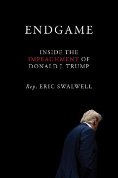 Endgame : inside the impeachment of Donald J. Trump / Rep. Eric Swalwell.