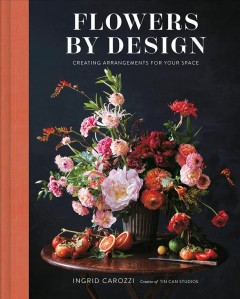 Flowers by Design : Creating Arrangements for Your Space