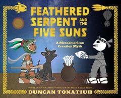 Feathered serpent and the five suns : a Mesoamerican creation myth / Duncan Tonatiuh.