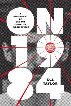 On Nineteen Eighty-four : A Biography of George Orwell's Masterpiece