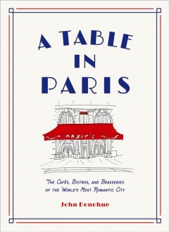 A table in Paris : the cafés, bistros, and brasseries of the world's most romantic city / John Donohue.