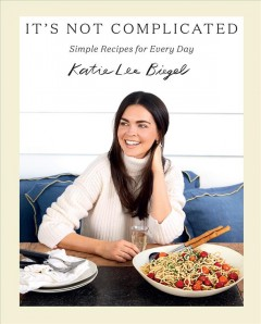 It's not complicated : simple recipes for every day / Katie Lee Biegel ; photography by Lucy Schaeffer.