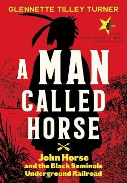 A man called Horse : John Horse and the Black Seminole Underground Railroad