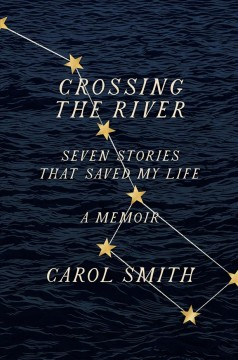 Crossing the river : seven stories that saved my life, a memoir / Carol Smith.