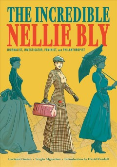 The Incredible Nellie Bly : Journalist, Investigator, Feminist, and Philanthropist