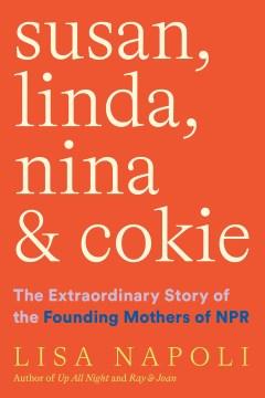 Susan, Linda, Nina & Cokie : the extraordinary story of the founding mothers of NPR / Lisa Napoli.