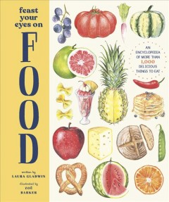 Feast Your Eyes on Food : An Encyclopedia of More Than 1,000 Delicious Things to Eat