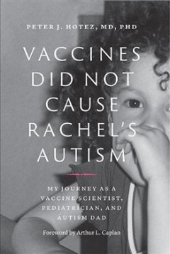Vaccines did not cause Rachel's autism : my journey as a vaccine scientist, pediatrician, and autism dad / Peter J. Hotez ; foreword by Arthur L. Caplan.
