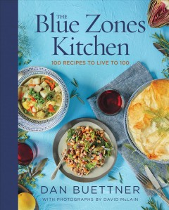 The Blue Zones kitchen 100 recipes to live to 100 / Dan Buettner ; photography by David McLain.