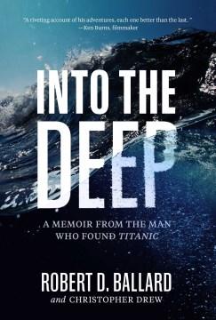 Into the deep a memoir from the man who found Titanic / Robert D. Ballard and Christopher Drew.