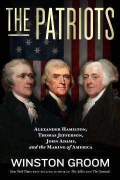 The patriots : Alexander Hamilton, Thomas Jefferson, John Adams, and the making of America / Winston Groom.