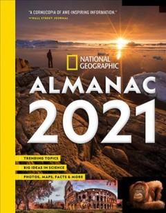 National Geographic almanac 2021 : trending topics, big ideas in science, photographs, maps, facts & more.