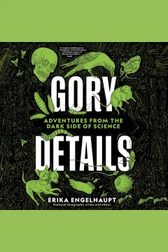 Gory details : adventures from the dark side of science [electronic resource].