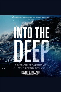 Into the deep [electronic resource] : a memoir from the man who found Titanic / Robert D. Ballard and Christopher Drew.