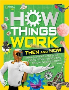 How things work : discover secrets and science behind medieval machines, jet packs, movie magic, and everything in between / T.J. Resler.