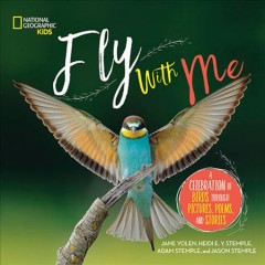 Fly with me! : a celebration of birds through pictures, poems, and stories / Jane Yolen, Heidi E.Y. Stemple, Adam Stemple, and Jason Stemple.