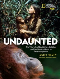 Undaunted : The Wild Life of Biruť Mary Galdikas and Her Fearless Quest to Save Orangutans