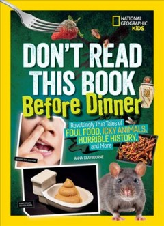 Don't read this book before dinner! / Revoltingly True Tales of Foul Food, Icky Animals, Horrible History, and More